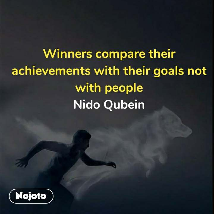 Winners compare their achievements with their goals not with people Nido Qubein  #NojotoQuote