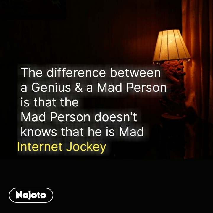 The difference between   a Genius & a Mad Person  is that the   Mad Person doesn't  knows that he is Mad Internet Jockey