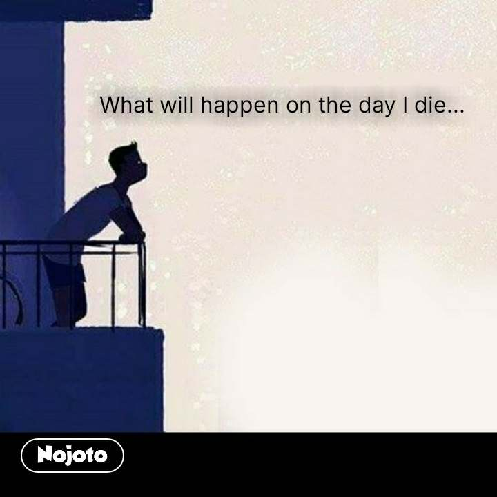 What will happen on the day I die... #NojotoQuote