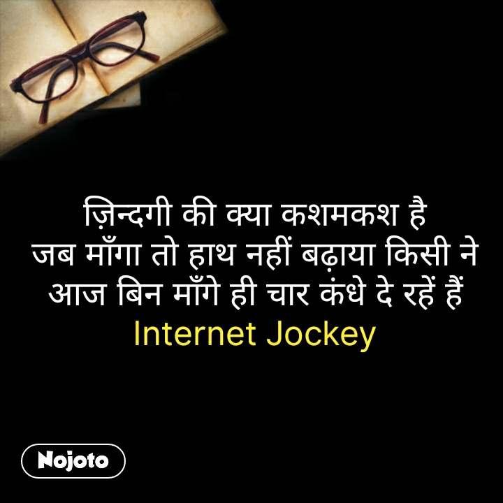 ज़िन्दगी की क्या कशमकश है जब माँगा तो हाथ नहीं बढ़ाया किसी ने आज बिन माँगे ही चार कंधे दे रहें हैं Internet Jockey #NojotoQuote