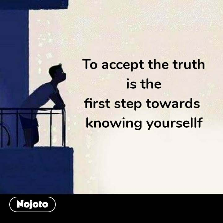 To accept the truth  is the  first step towards  knowing yoursellf  #NojotoQuote