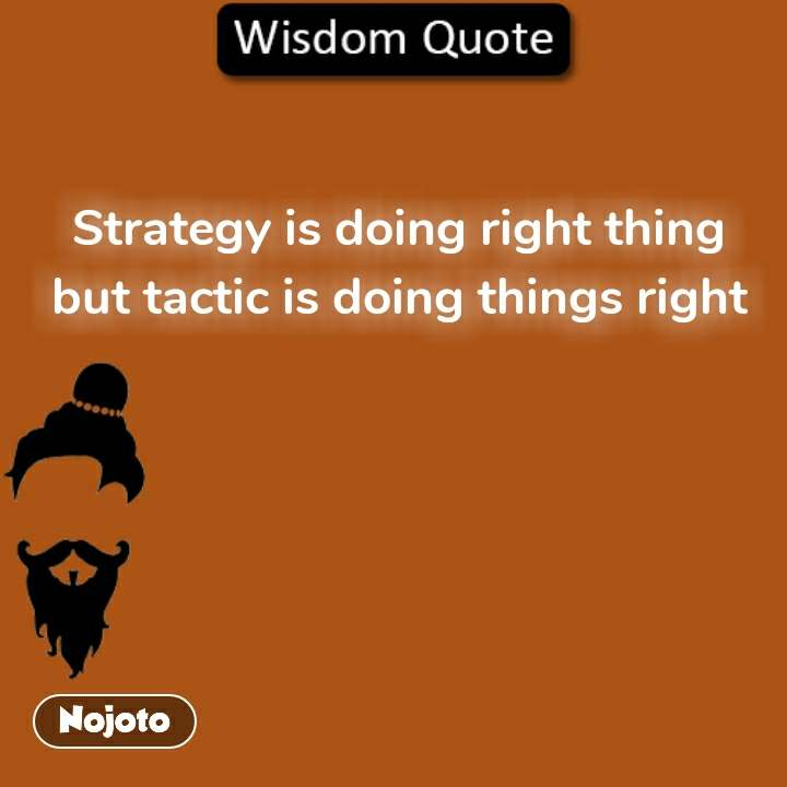 Wisdom Quote Strategy is doing right thing but tactic is doing things right #NojotoQuote