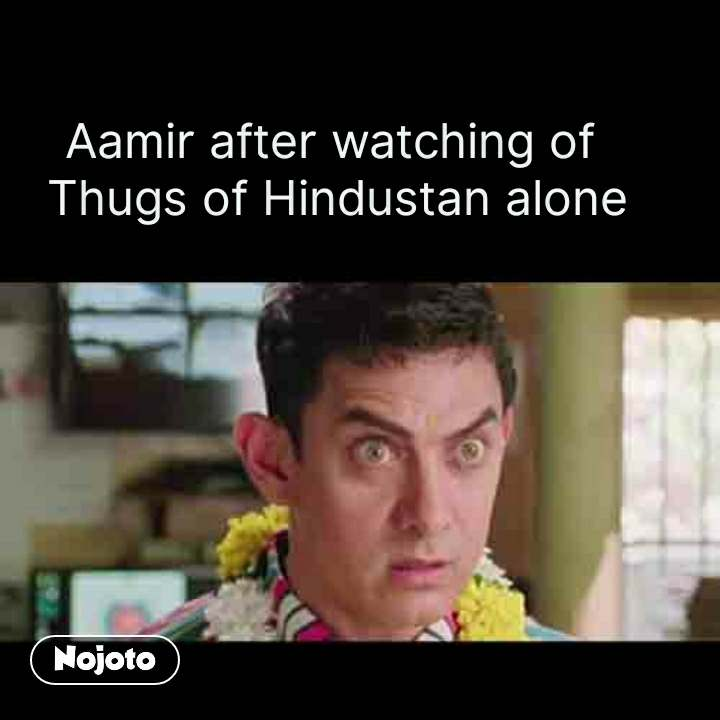 Aamir after watching of  Thugs of Hindustan alone #NojotoQuote