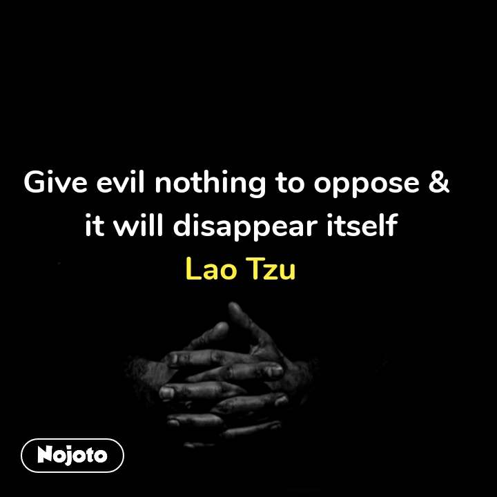 Give evil nothing to oppose &  it will disappear itself Lao Tzu #NojotoQuote