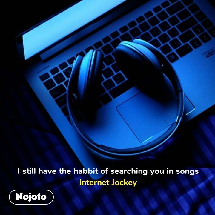 I still have the habbit of searching you in songs Internet Jockey #NojotoQuote
