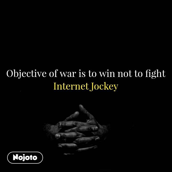 Objective of war is to win not to fight Internet Jockey  #NojotoQuote