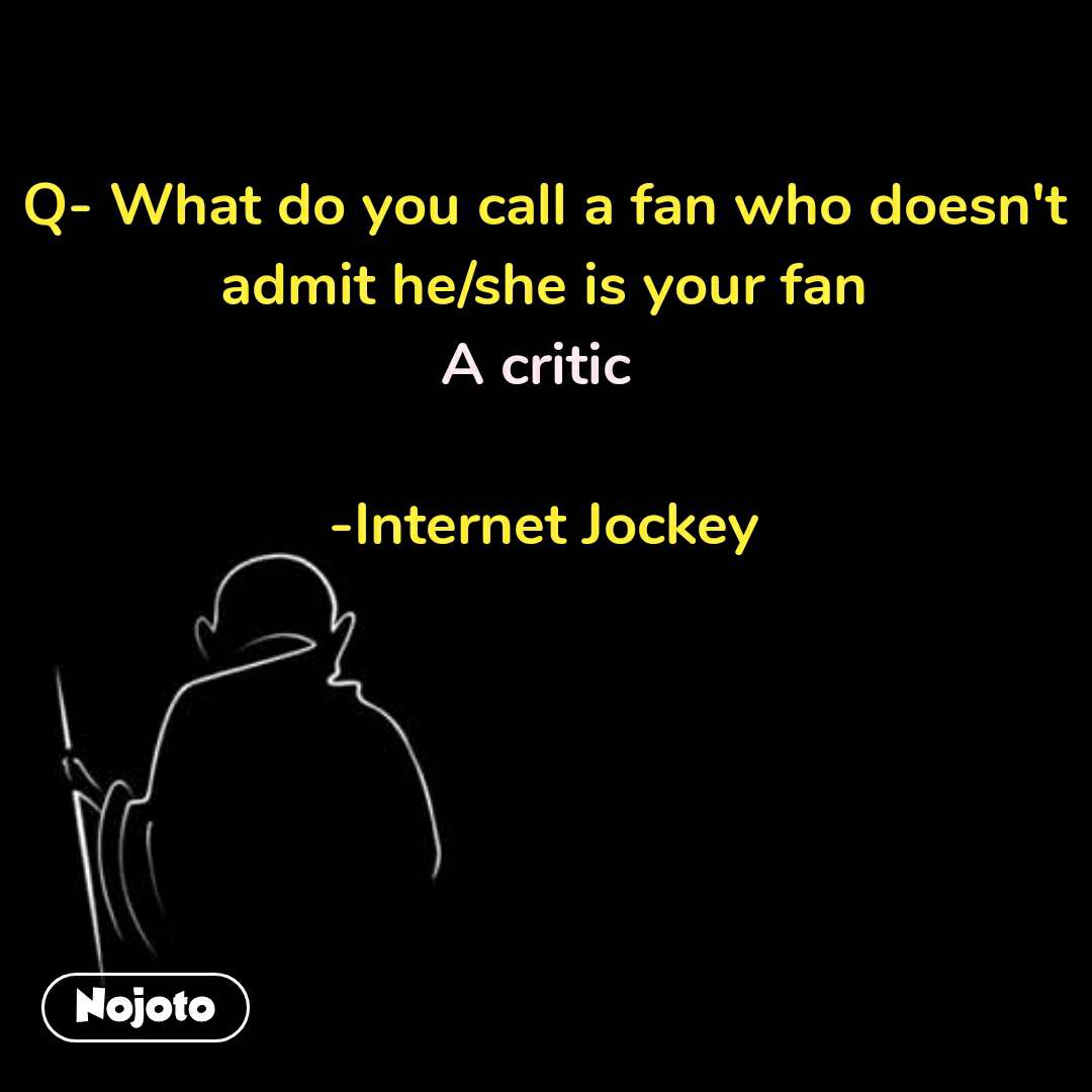 Q- What do you call a fan who doesn't admit he/she is your fan A critic   -Internet Jockey #NojotoQuote
