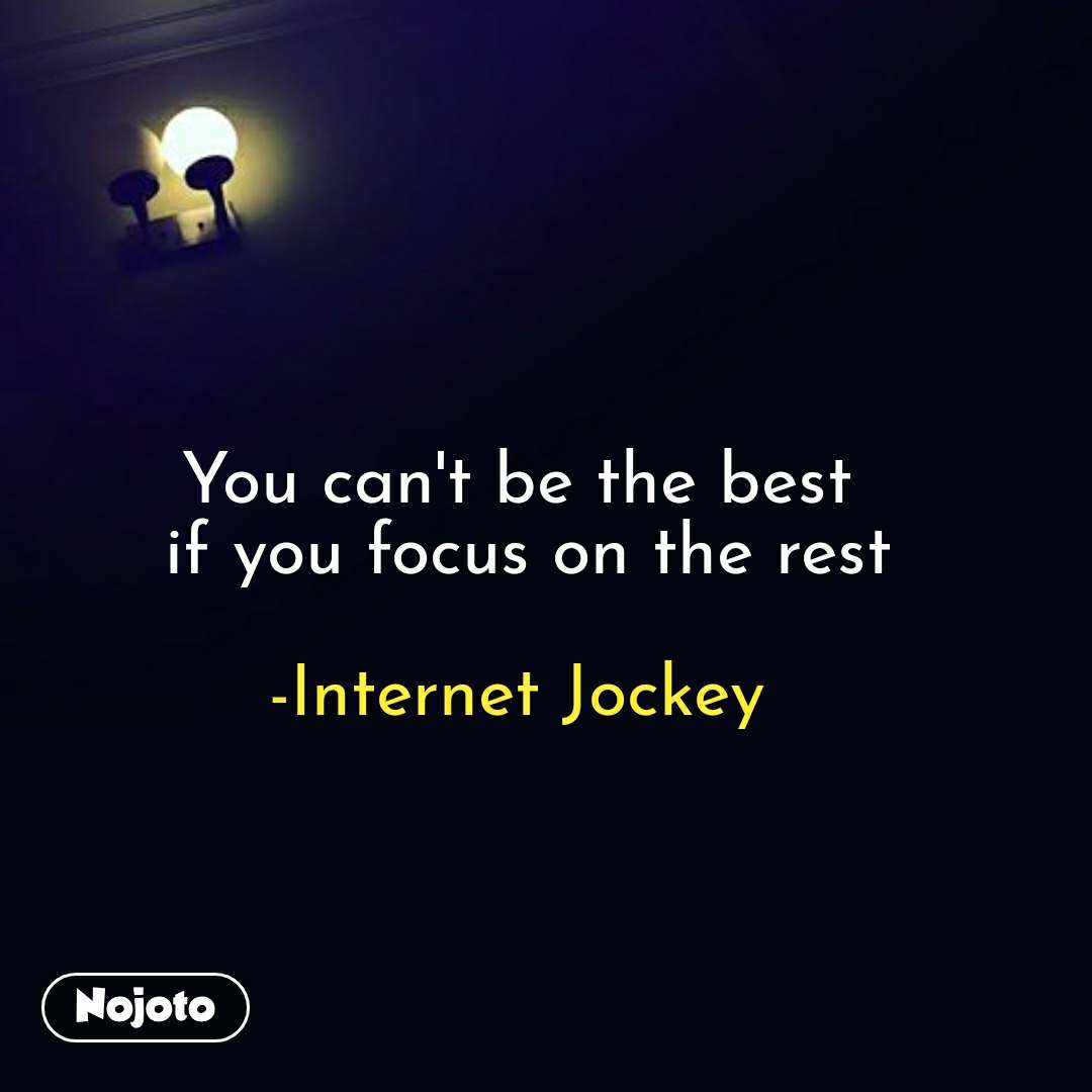 night quotes in hindi You can't be the best  if you focus on the rest  -Internet Jockey  #NojotoQuote