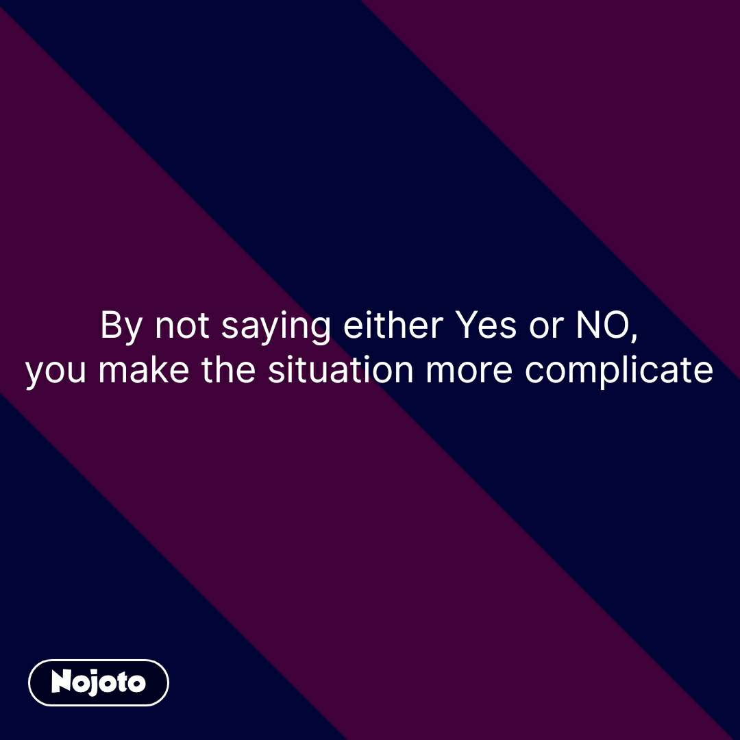 By not saying either Yes or NO, you make the situation more complicate   #NojotoQuote