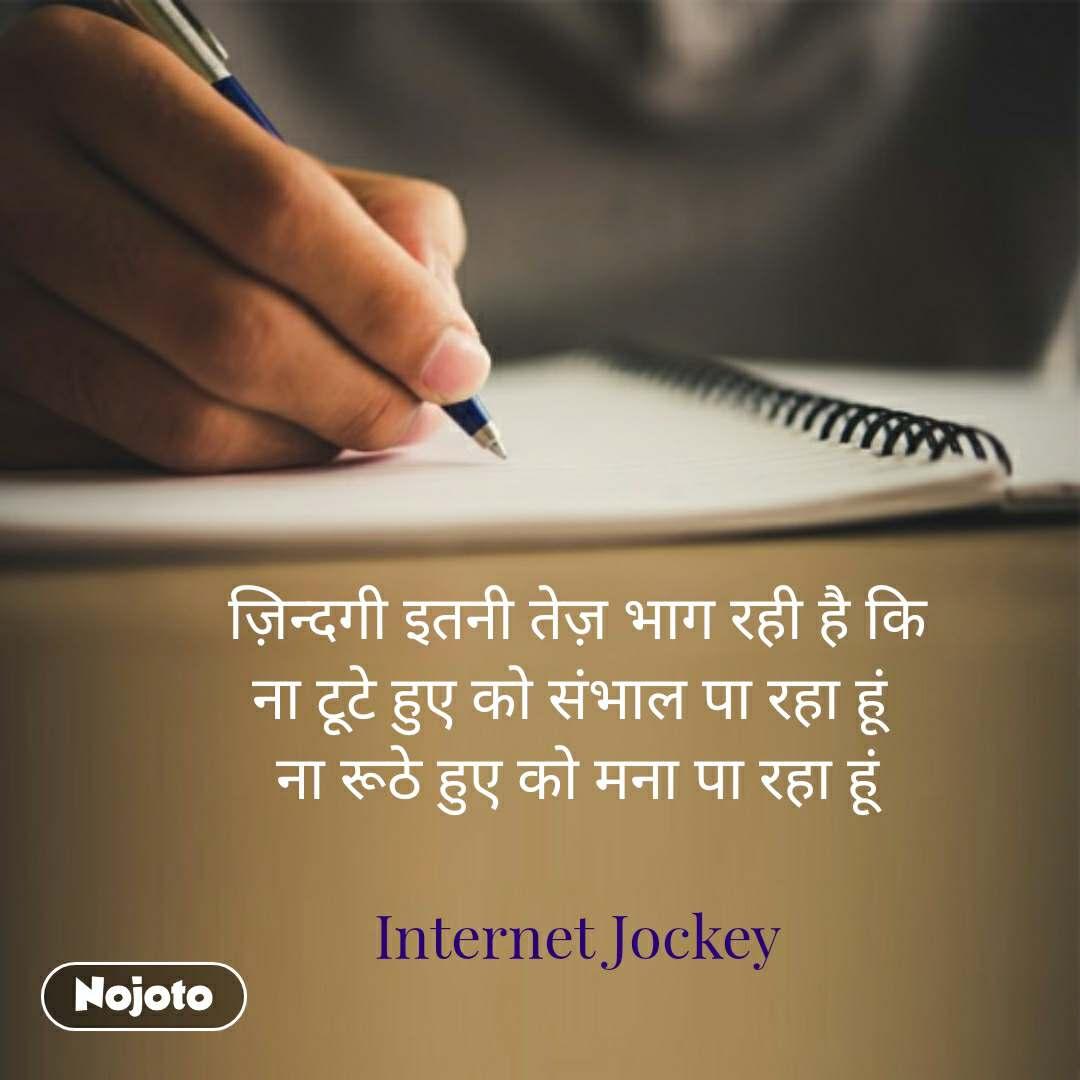ज़िन्दगी इतनी तेज़ भाग रही है कि ना टूटे हुए को संभाल पा रहा हूं  ना रूठे हुए को मना पा रहा हूं  Internet Jockey  #NojotoQuote