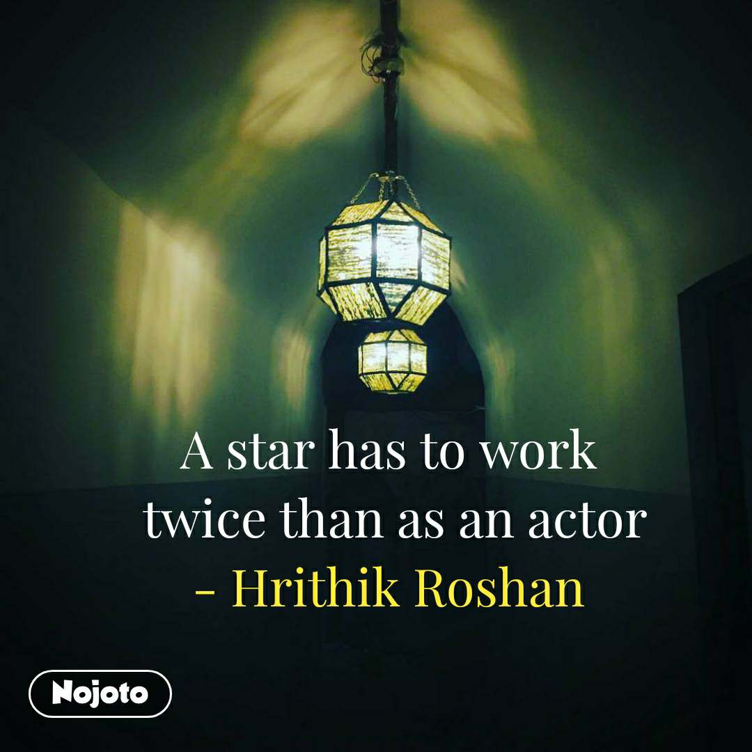 A star has to work  twice than as an actor - Hrithik Roshan #NojotoQuote