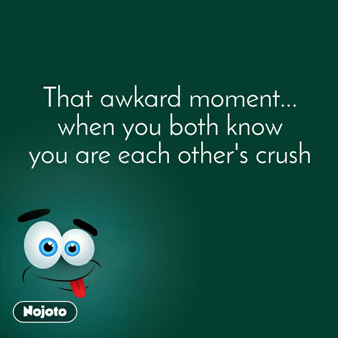 That awkard moment... when you both know you are each other's crush