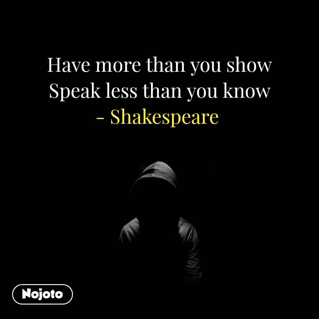 Have more than you show Speak less than you know - Shakespeare