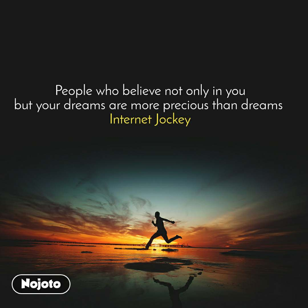 #Motivation People who believe not only in you but your dreams are more precious than dreams  Internet Jockey
