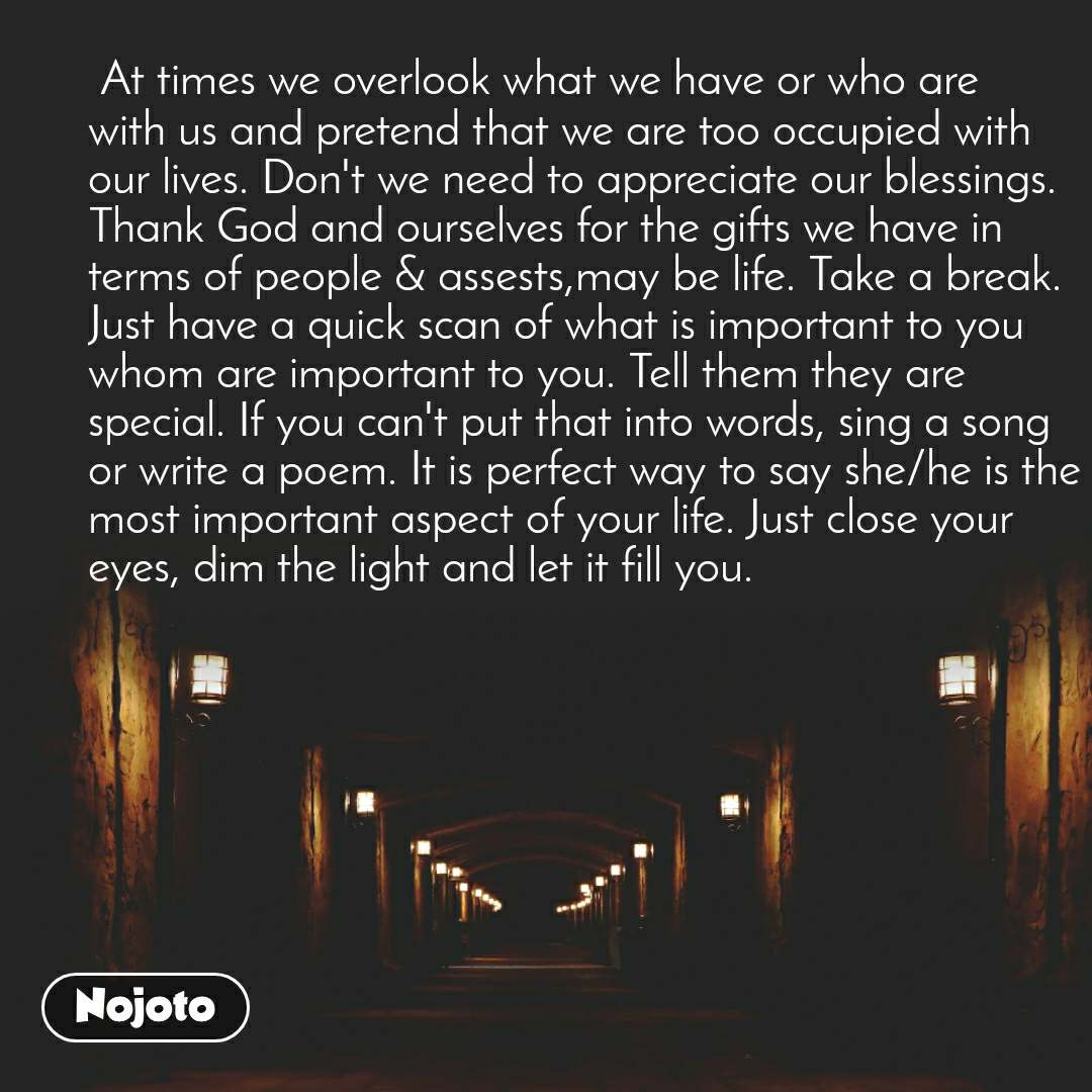 At times we overlook what we have or who are with us and pretend that we are too occupied with our lives. Don't we need to appreciate our blessings. Thank God and ourselves for the gifts we have in terms of people & assests,may be life. Take a break. Just have a quick scan of what is important to you whom are important to you. Tell them they are special. If you can't put that into words, sing a song or write a poem. It is perfect way to say she/he is the most important aspect of your life. Just close your eyes, dim the light and let it fill you.
