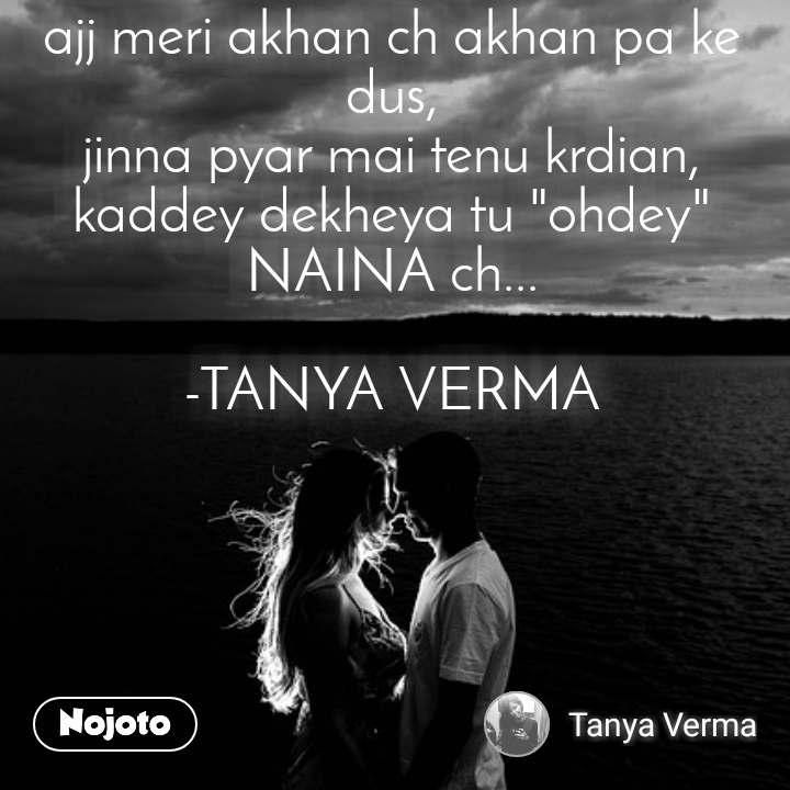 """ajj meri akhan ch akhan pa ke dus, jinna pyar mai tenu krdian, kaddey dekheya tu """"ohdey"""" NAINA ch...  -TANYA VERMA"""