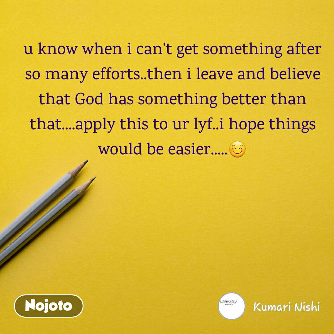 u know when i can't get something after so many efforts..then i leave and believe that God has something better than that....apply this to ur lyf..i hope things would be easier.....😊