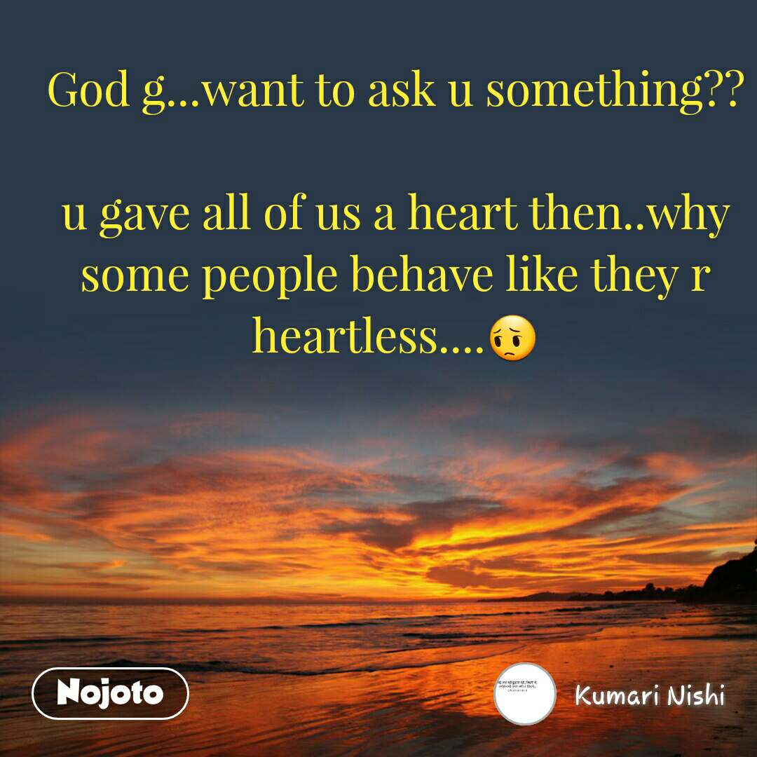 God g...want to ask u something??  u gave all of us a heart then..why some people behave like they r heartless....😔