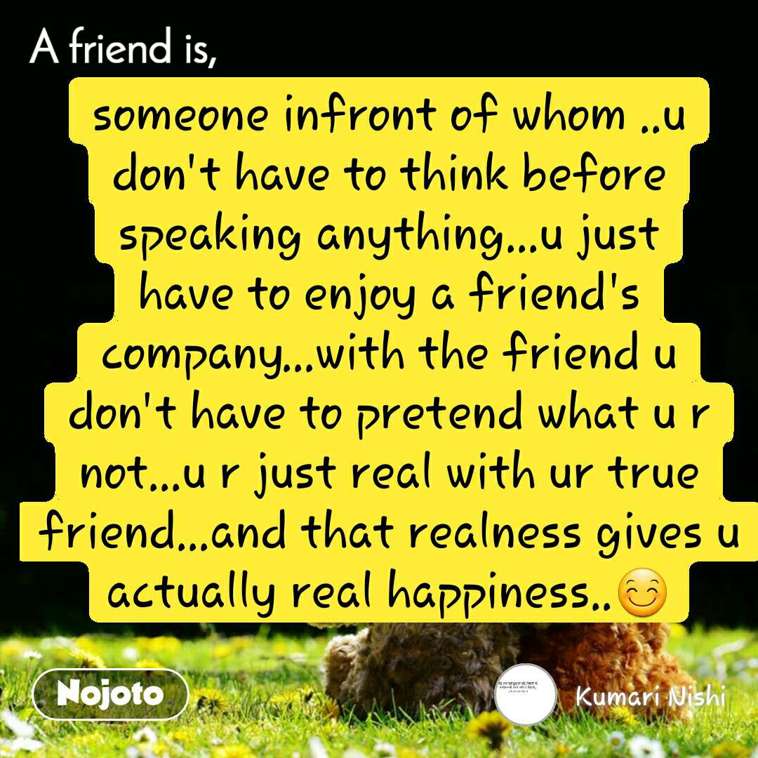 A friend is, someone infront of whom ..u don't have to think before speaking anything...u just have to enjoy a friend's company...with the friend u don't have to pretend what u r not...u r just real with ur true friend...and that realness gives u actually real happiness..😊