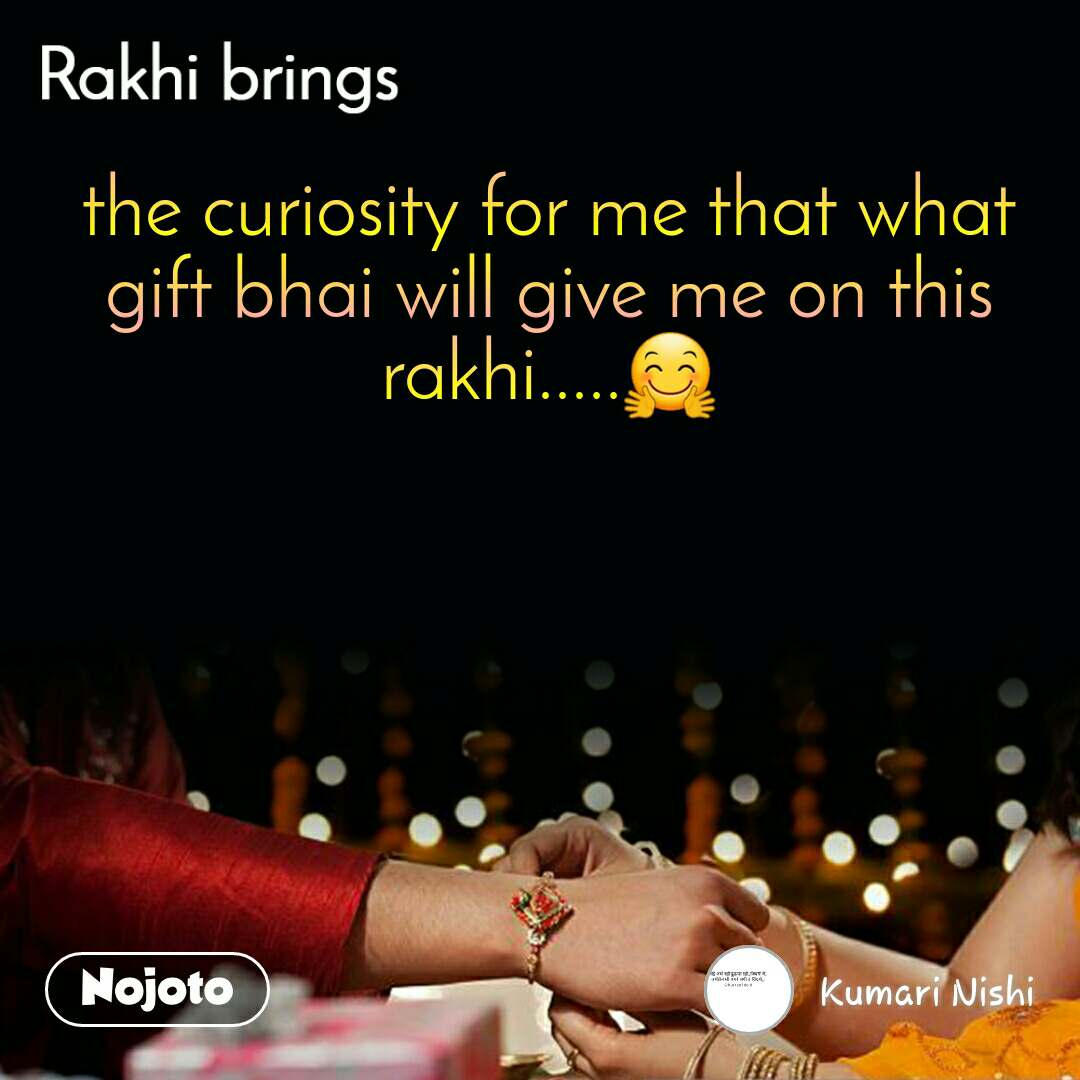 the curiosity for me that what gift bhai will give me on this rakhi.....🤗