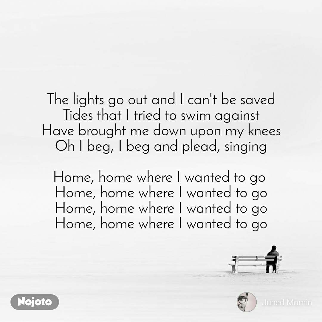 The lights go out and I can't be saved Tides that I tried to swim against Have brought me down upon my knees Oh I beg, I beg and plead, singing  Home, home where I wanted to go  Home, home where I wanted to go Home, home where I wanted to go Home, home where I wanted to go