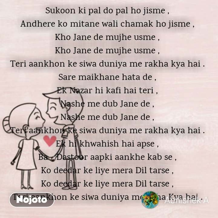 Loving and Heart touching relationship quotes Sukoon ki pal do pal ho jisme , Andhere ko mitane wali chamak ho jisme , Kho Jane de mujhe usme , Kho Jane de mujhe usme , Teri aankhon ke siwa duniya me rakha kya hai . Sare maikhane hata de , Ek Nazar hi kafi hai teri , Nashe me dub Jane de , Nashe me dub Jane de , Teri aankhon ke siwa duniya me rakha kya hai . Ek hi khwahish hai apse , Ba - Dastoor aapki aankhe kab se , Ko deedar ke liye mera Dil tarse , Ko deedar ke liye mera Dil tarse , Teri aankhon ke siwa duniya me rkha Kya hai .