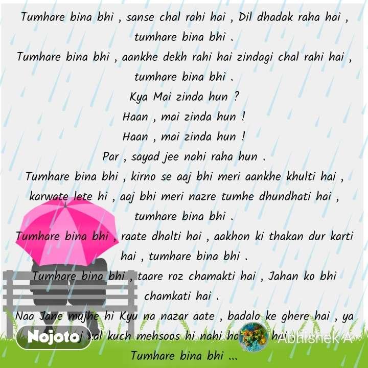 Rain Day  pics and romantic love quotes Tumhare bina bhi , sanse chal rahi hai , Dil dhadak raha hai , tumhare bina bhi . Tumhare bina bhi , aankhe dekh rahi hai zindagi chal rahi hai , tumhare bina bhi . Kya Mai zinda hun ? Haan , mai zinda hun ! Haan , mai zinda hun ! Par , sayad jee nahi raha hun . Tumhare bina bhi , kirno se aaj bhi meri aankhe khulti hai , karwate lete hi , aaj bhi meri nazre tumhe dhundhati hai , tumhare bina bhi . Tumhare bina bhi , raate dhalti hai , aakhon ki thakan dur karti hai , tumhare bina bhi . Tumhare bina bhi , taare roz chamakti hai , Jahan ko bhi chamkati hai .  Naa Jane mujhe hi Kyu na nazar aate , badalo ke ghere hai , ya aaj kal kuch mehsoos hi nahi ho rahe hai .  Tumhare bina bhi ...