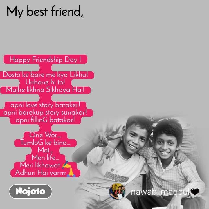 My Best Friend Happy Friendship Day !  Dosto ke bare me kya Likhu! Unhone hi to! Mujhe likhna Sikhaya Hai!  apni love story bataker! apni barekup story sunakar! apni fillinG batakar!  One Wor_ TumloG ke bina_ Mai_ Meri life_ Meri likhawat ✍️ Adhuri Hai yarrrr🙏