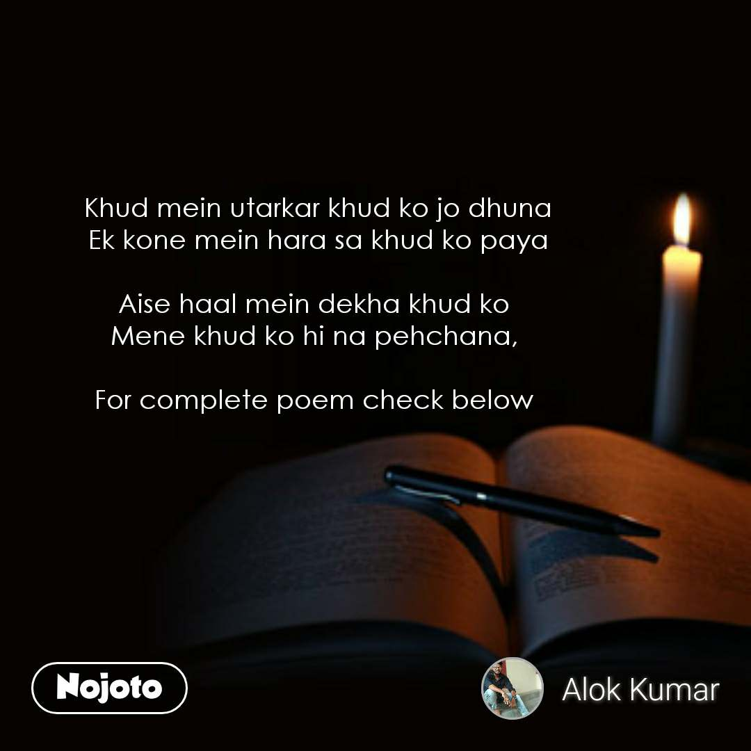 Khud mein utarkar khud ko jo dhuna Ek kone mein hara sa khud ko paya  Aise haal mein dekha khud ko  Mene khud ko hi na pehchana,   For complete poem check below     #NojotoQuote