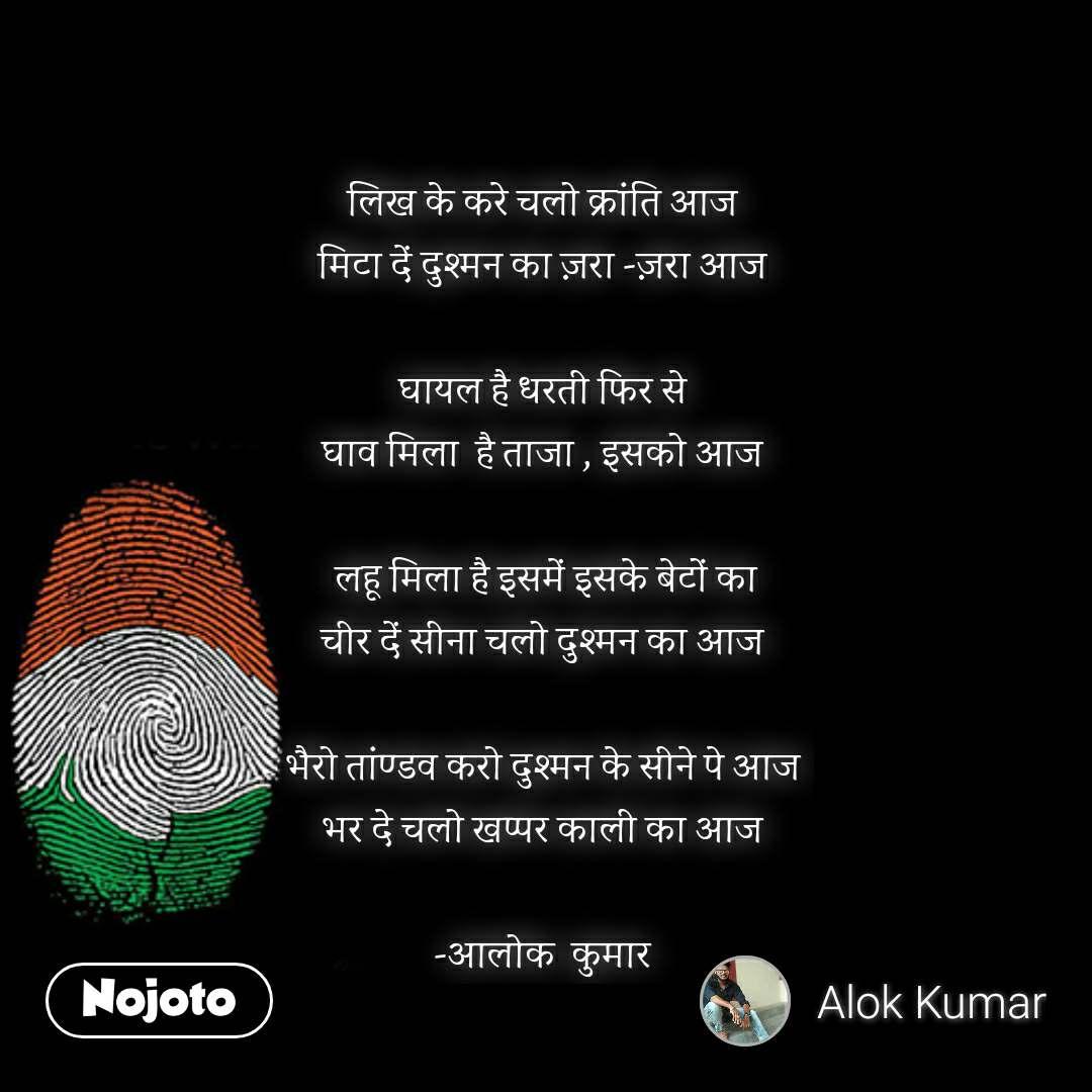 Republic day quotes in hindi  लिख के करे चलो क्रांति आज  मिटा दें दुश्मन का ज़रा -ज़रा आज   घायल है धरती फिर से  घाव मिला  है ताजा , इसको आज   लहू मिला है इसमें इसके बेटों का चीर दें सीना चलो दुश्मन का आज   भैरो तांण्डव करो दुश्मन के सीने पे आज  भर दे चलो खप्पर काली का आज   -आलोक  कुमार  #NojotoQuote