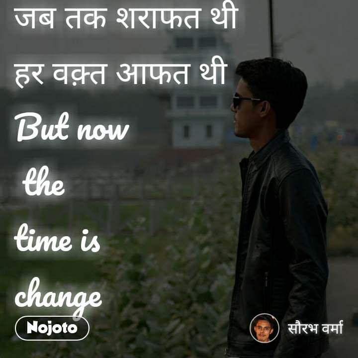 जब तक शराफत थी  हर वक़्त आफत थी But now  the time is  change