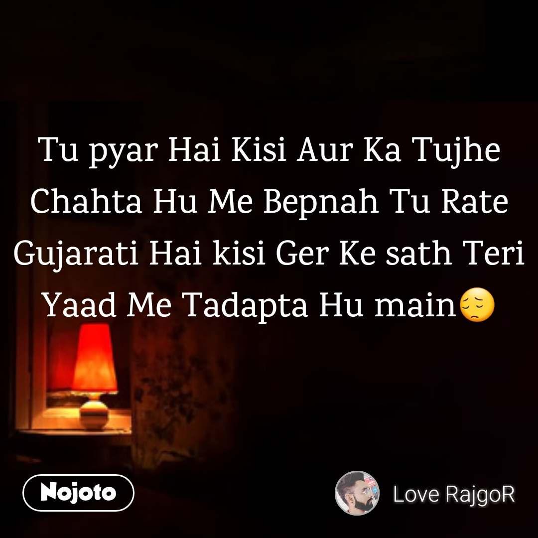 Tu pyar Hai Kisi Aur Ka Tujhe Chahta Hu Me Bepnah Tu Rate Gujarati Hai kisi Ger Ke sath Teri Yaad Me Tadapta Hu main😔