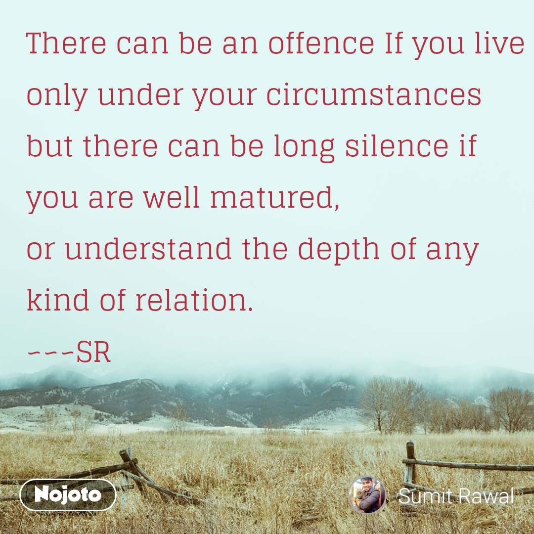 There can be an offence If you live  only under your circumstances but there can be long silence if you are well matured,  or understand the depth of any kind of relation. ~~~SR