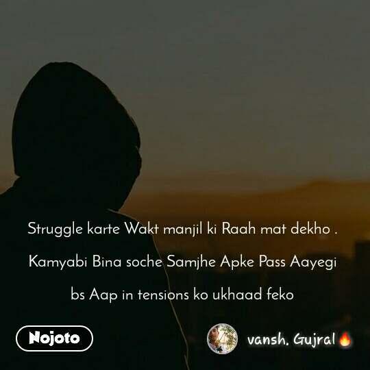 Struggle karte Wakt manjil ki Raah mat dekho .  Kamyabi Bina soche Samjhe Apke Pass Aayegi  bs Aap in tensions ko ukhaad feko