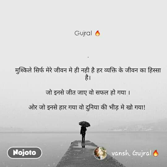 Gujral 🔥   .  मुश्किले सिर्फ मेरे जीवन मे ही नही है हर व्यक्ति के जीवन का हिस्सा है।  जो इनसे जीत जाए वो सफल हो गया ।  ओर जो इनसे हार गया वो दुनिया की भीड़ मे खो गया!