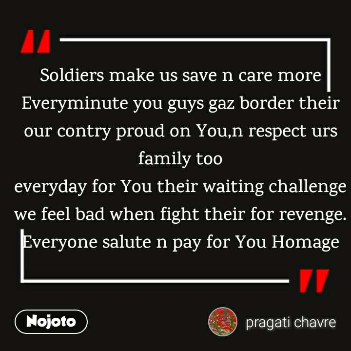 Soldiers make us save n care more Everyminute you guys gaz border their our contry proud on You,n respect urs family too everyday for You their waiting challenge we feel bad when fight their for revenge. Everyone salute n pay for You Homage