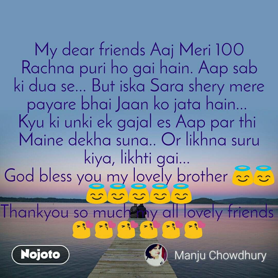 My dear friends Aaj Meri 100 Rachna puri ho gai hain. Aap sab ki dua se... But iska Sara shery mere payare bhai Jaan ko jata hain...  Kyu ki unki ek gajal es Aap par thi  Maine dekha suna.. Or likhna suru kiya, likhti gai...  God bless you my lovely brother 😇😇😇😇😇😇😇 Thankyou so much my all lovely friends  😘😘😘😘😘😘