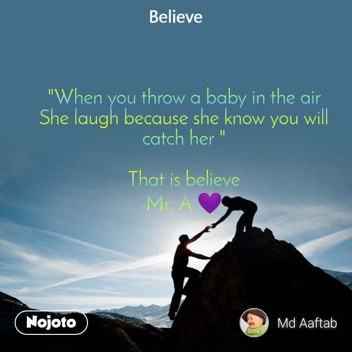 """When you throw a baby in the air She laugh because she know you will catch her ""  That is believe Mr. A 💜"