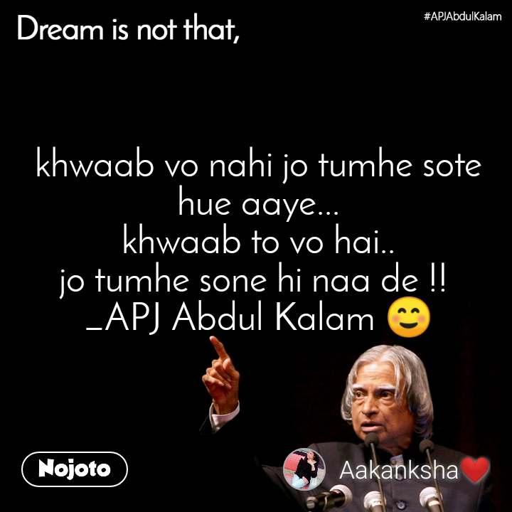 Dream is not that, khwaab vo nahi jo tumhe sote hue aaye... khwaab to vo hai.. jo tumhe sone hi naa de !!  _APJ Abdul Kalam ☺