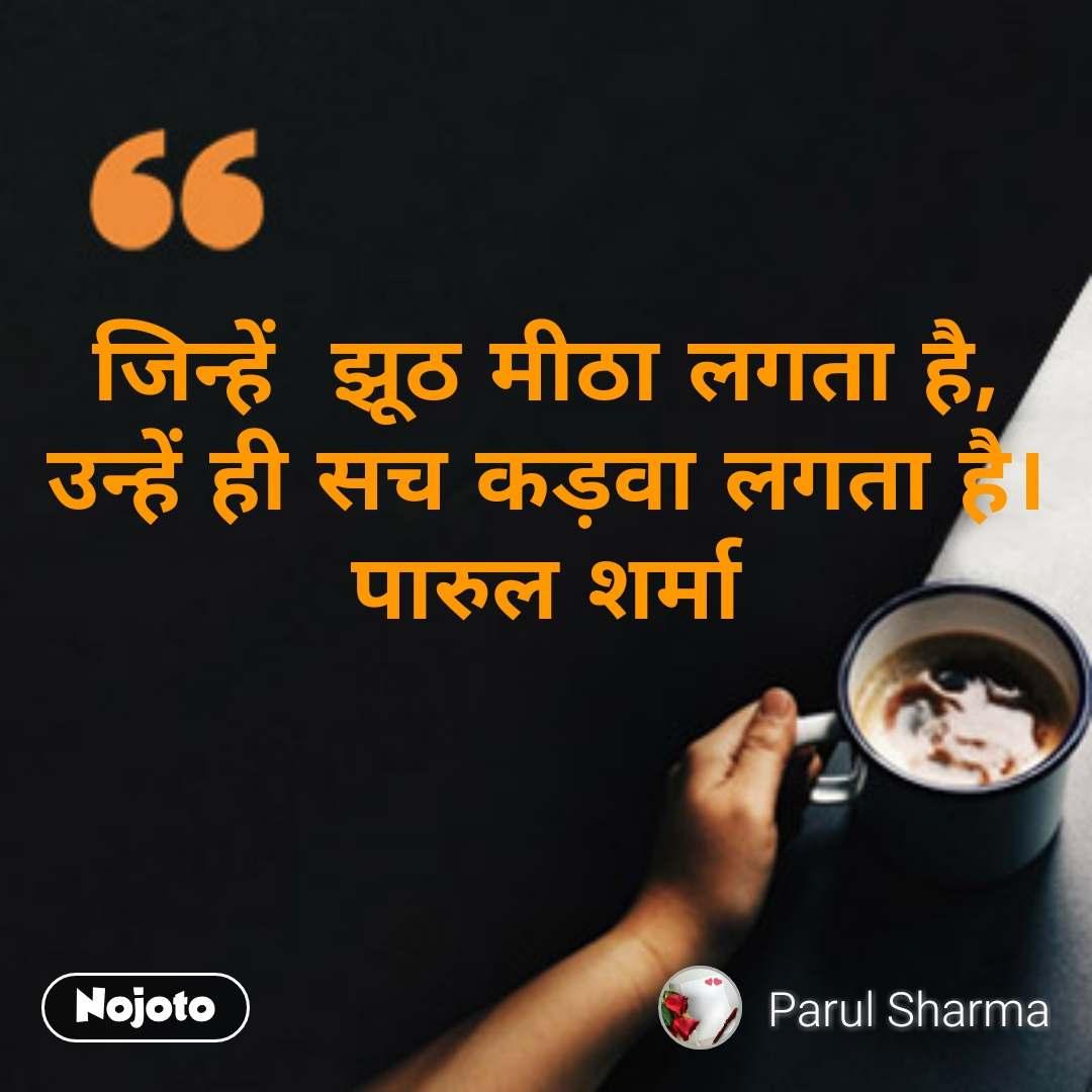 जिन्हें  झूठ मीठा लगता है, उन्हें ही सच कड़वा लगता है। पारुल शर्मा