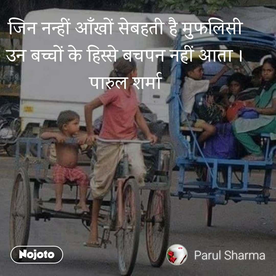 जिन नन्हीं आँखों सेबहती है मुफलिसी उन बच्चों के हिस्से बचपन नहीं आता । पारुल शर्मा