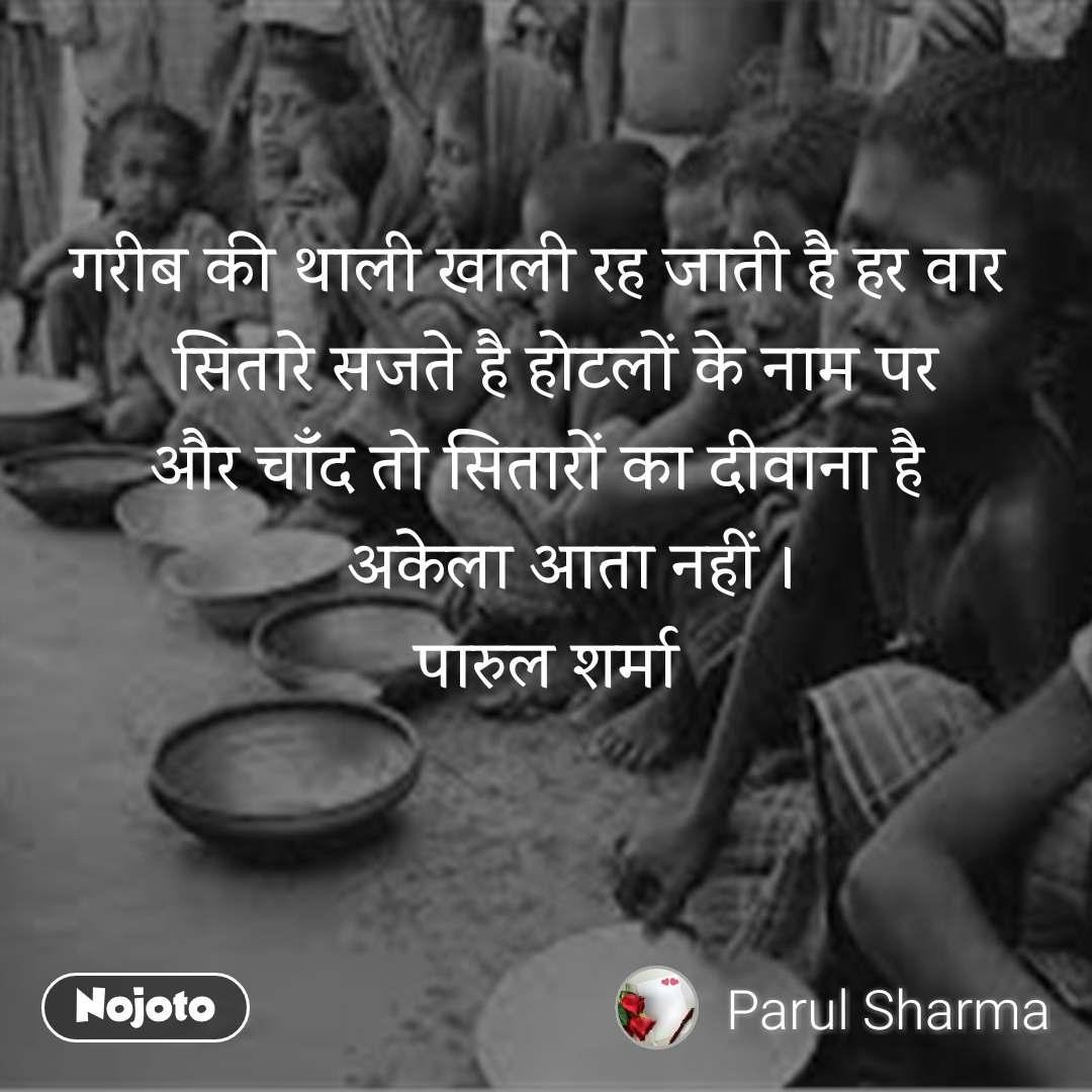 गरीब की थाली खाली रह जाती है हर वार   सितारे सजते है होटलों के नाम पर और चाँद तो सितारों का दीवाना है     अकेला आता नहीं । पारुल शर्मा