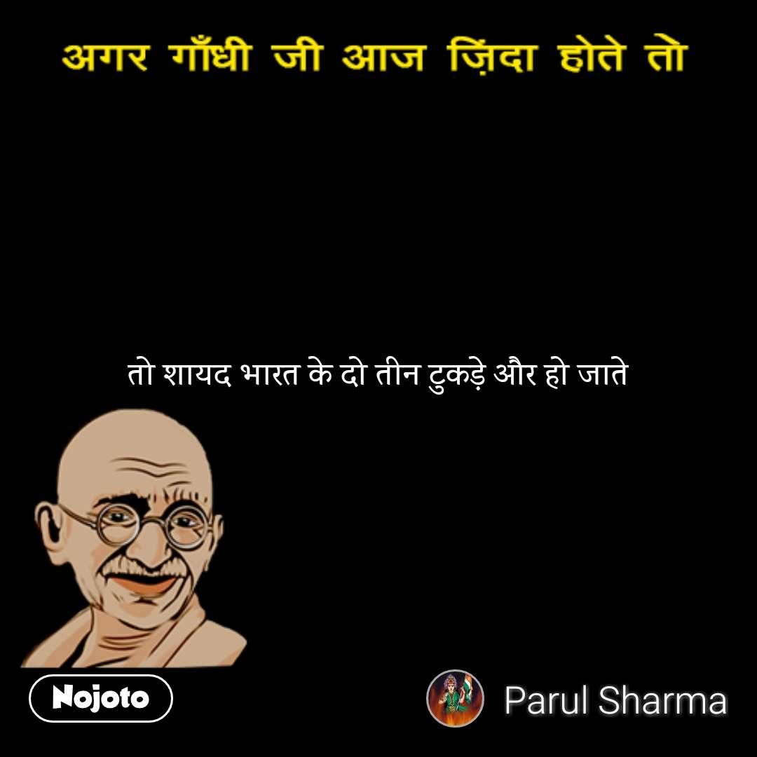 अगर गाँधी जी ज़िंदा होते तो तो शायद भारत के दो तीन टुकड़े और हो जाते