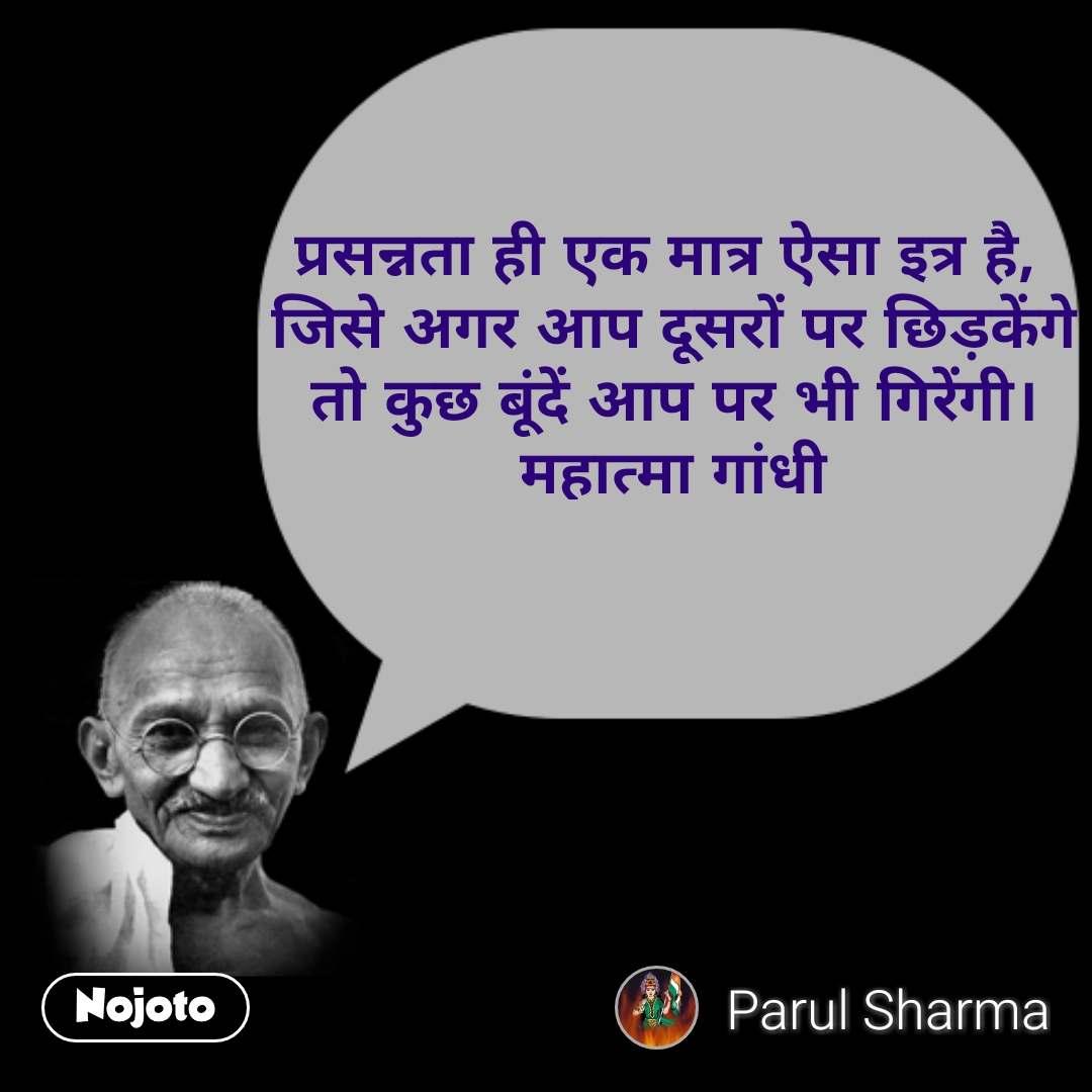 प्रसन्नता ही एक मात्र ऐसा इत्र है,  जिसे अगर आप दूसरों पर छिड़केंगे  तो कुछ बूंदें आप पर भी गिरेंगी। महात्मा गांधी