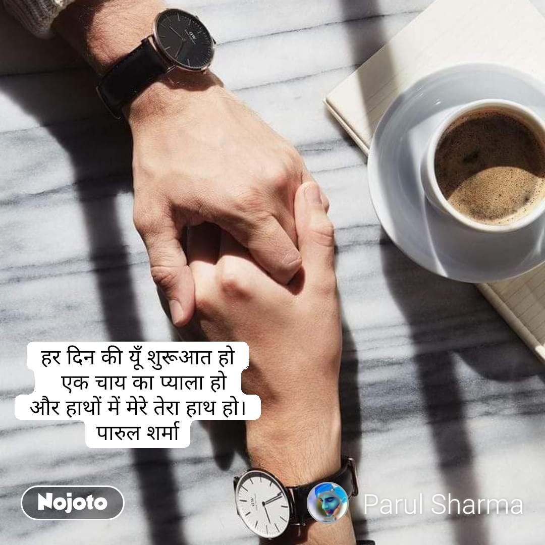 हर दिन की यूँ शुरूआत हो   एक चाय का प्याला हो और हाथों में मेरे तेरा हाथ हो। पारुल शर्मा #NojotoQuote