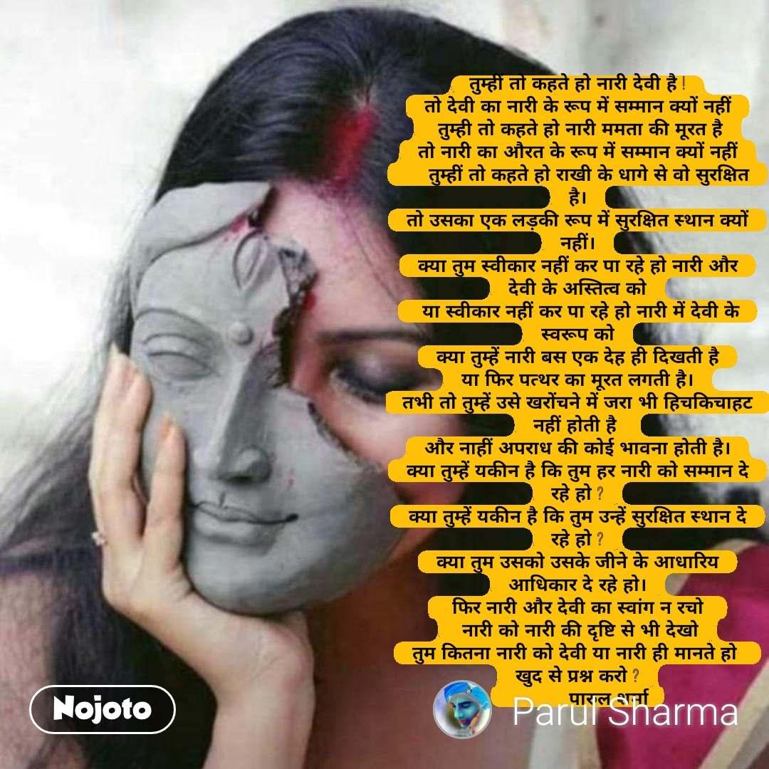 Sonia Gandhi quotes तुम्हीं तो कहते हो नारी देवी है ! तो देवी का नारी के रूप में सम्मान क्यों नहीं  तुम्ही तो कहते हो नारी ममता की मूरत है तो नारी का औरत के रूप में सम्मान क्यों नहीं     तुम्हीं तो कहते हो राखी के धागे से वो सुरक्षित है। तो उसका एक लड़की रूप में सुरक्षित स्थान क्यों नहीं। क्या तुम स्वीकार नहीं कर पा रहे हो नारी और देवी के अस्तित्व को  या स्वीकार नहीं कर पा रहे हो नारी में देवी के स्वरूप को क्या तुम्हें नारी बस एक देह ही दिखती है या फिर पत्थर का मूरत लगती है। तभी तो तुम्हें उसे खरोंचने में जरा भी हिचकिचाहट नहीं होती है  और नाहीं अपराध की कोई भावना होती है। क्या तुम्हें यकीन है कि तुम हर नारी को सम्मान दे रहे हो ? क्या तुम्हें यकीन है कि तुम उन्हें सुरक्षित स्थान दे रहे हो ? क्या तुम उसको उसके जीने के आधारिय आधिकार दे रहे हो।  फिर नारी और देवी का स्वांग न रचो   नारी को नारी की दृष्टि से भी देखो तुम कितना नारी को देवी या नारी ही मानते हो  खुद से प्रश्न करो ?            पारुल शर्मा #NojotoQuote