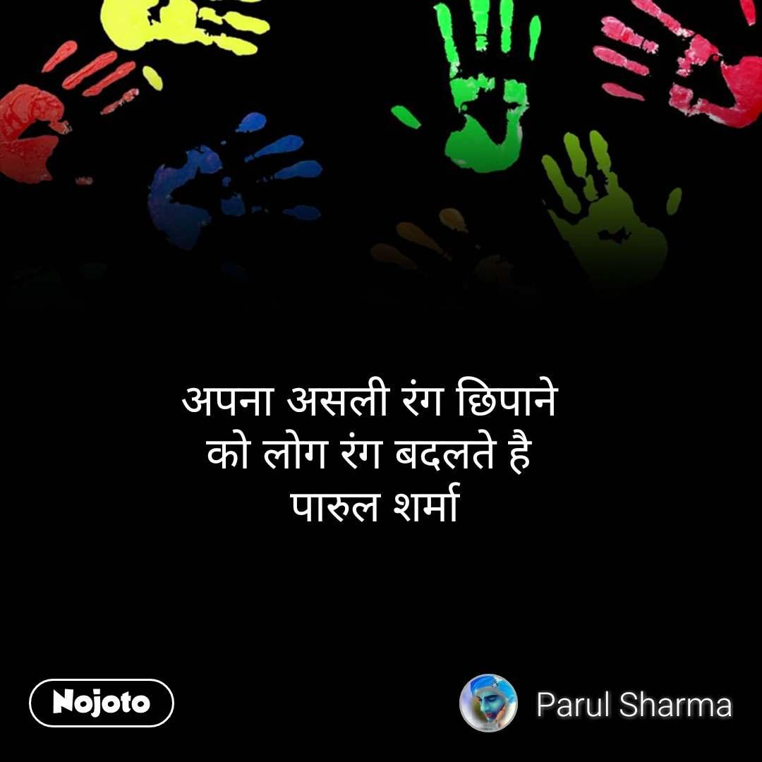 अपना असली रंग छिपाने  को लोग रंग बदलते है  पारुल शर्मा #NojotoQuote