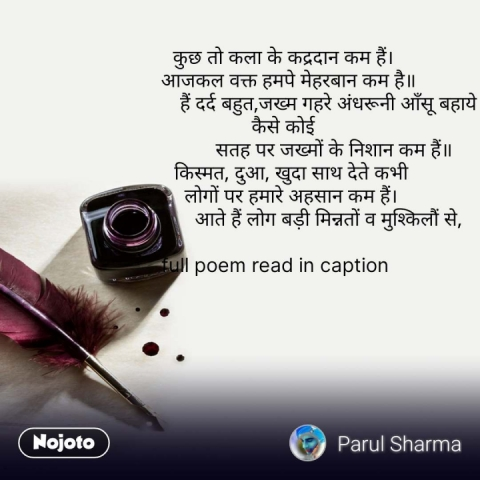 कुछ तो कला के कद्रदान कम हैं।   आजकल वक्त हमपे मेहरबान कम है॥                  हैं दर्द बहुत,जख्म गहरे अंधरूनी आँसू बहाये कैसे कोई                    सतह पर जख्मों के निशान कम हैं॥    किस्मत, दुआ, खुदा साथ देते कभी    लोगों पर हमारे अहसान कम हैं।                  आते हैं लोग बड़ी मिन्नतों व मुश्किलौं से,          full poem read in caption    #NojotoQuote