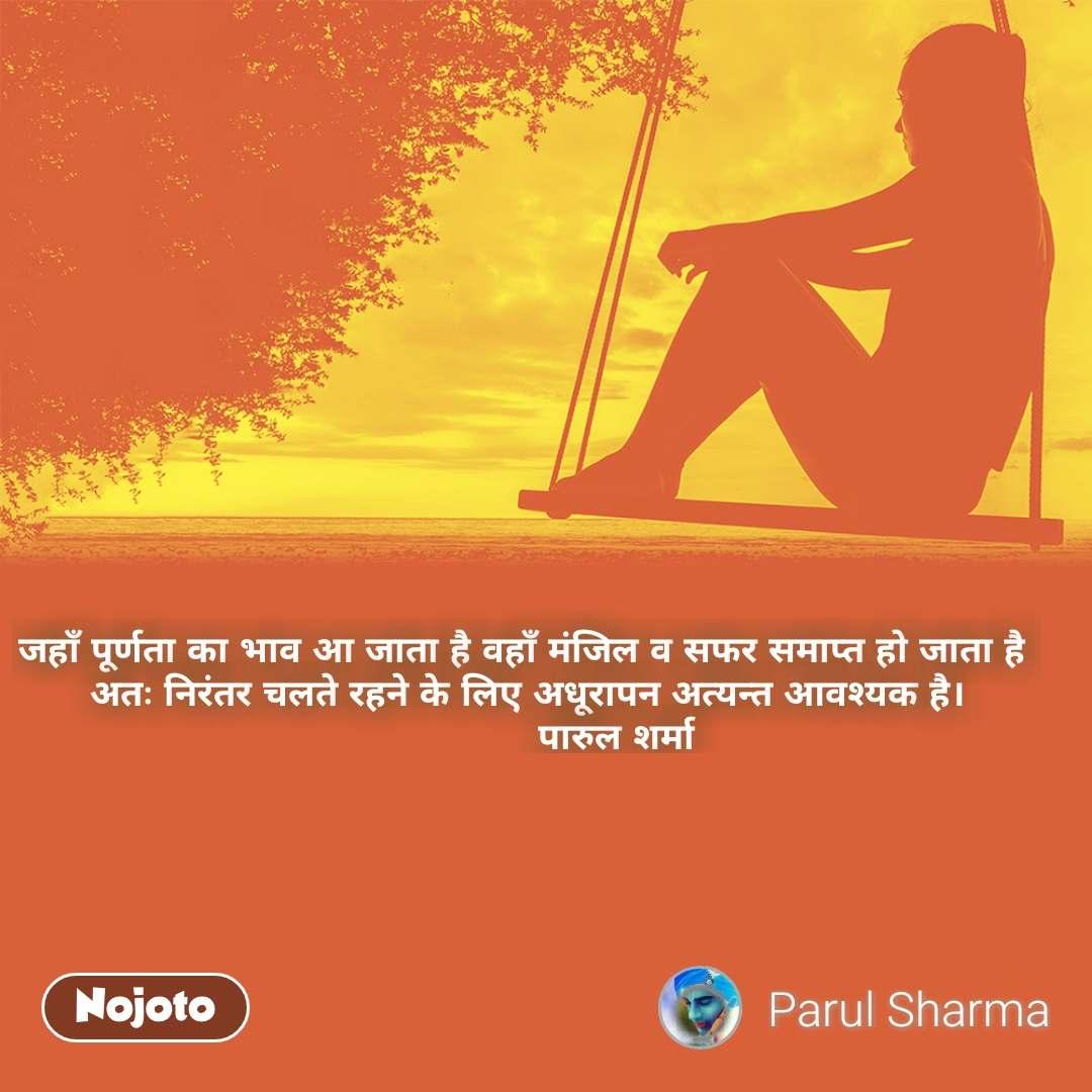 जहाँ पूर्णता का भाव आ जाता है वहाँ मंजिल व सफर समाप्त हो जाता है  अतः निरंतर चलते रहने के लिए अधूरापन अत्यन्त आवश्यक है।                 पारुल शर्मा #NojotoQuote