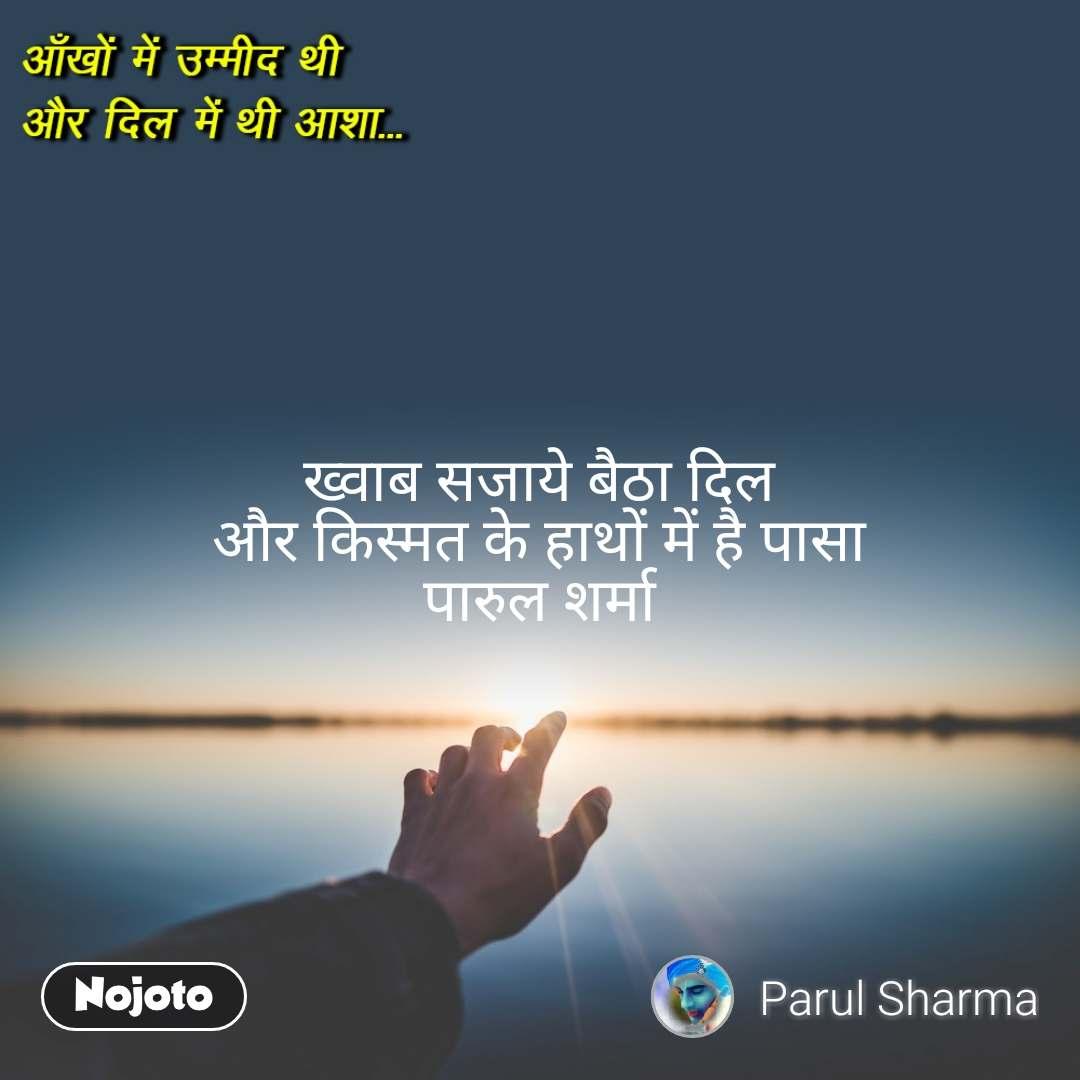 आँखों में उम्मीद थी  और दिल में थी आशा  ख्वाब सजाये बैठा दिल  और किस्मत के हाथों में है पासा पारुल शर्मा